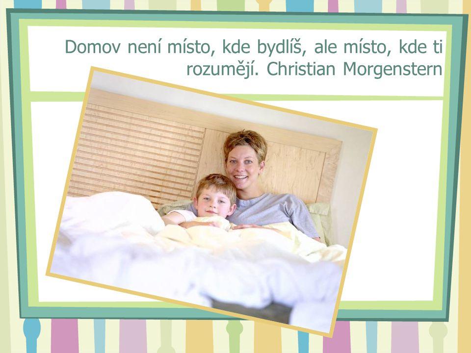 Domov není místo, kde bydlíš, ale místo, kde ti rozumějí. Christian Morgenstern