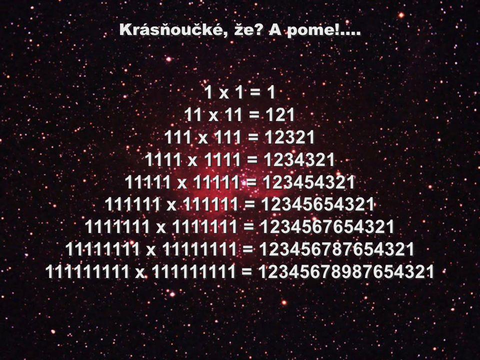 1 x 1 = 1 11 x 11 = 121 111 x 111 = 12321 1111 x 1111 = 1234321 11111 x 11111 = 123454321 111111 x 111111 = 12345654321 1111111 x 1111111 = 1234567654321 11111111 x 11111111 = 123456787654321 111111111 x 111111111 = 12345678987654321 1 x 1 = 1 11 x 11 = 121 111 x 111 = 12321 1111 x 1111 = 1234321 11111 x 11111 = 123454321 111111 x 111111 = 12345654321 1111111 x 1111111 = 1234567654321 11111111 x 11111111 = 123456787654321 111111111 x 111111111 = 12345678987654321 Krásňoučké, že.