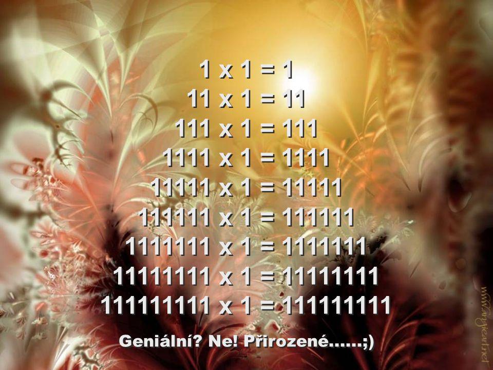 1 x 1 = 1 11 x 1 = 11 111 x 1 = 111 1111 x 1 = 1111 11111 x 1 = 11111 111111 x 1 = 111111 1111111 x 1 = 1111111 11111111 x 1 = 11111111 111111111 x 1 = 111111111 1 x 1 = 1 11 x 1 = 11 111 x 1 = 111 1111 x 1 = 1111 11111 x 1 = 11111 111111 x 1 = 111111 1111111 x 1 = 1111111 11111111 x 1 = 11111111 111111111 x 1 = 111111111 Geniální.