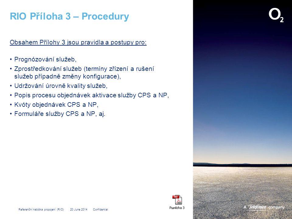 Referenční nabídka propojení (RIO) 20 June 2014 Confidential RIO Příloha 3 – Procedury Obsahem Přílohy 3 jsou pravidla a postupy pro: •Prognózování služeb, •Zprostředkování služeb (termíny zřízení a rušení služeb případně změny konfigurace), •Udržování úrovně kvality služeb, •Popis procesu objednávek aktivace služby CPS a NP, •Kvóty objednávek CPS a NP, •Formuláře služby CPS a NP, aj.