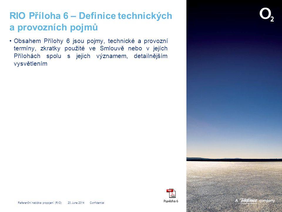 Referenční nabídka propojení (RIO) 20 June 2014 Confidential RIO Příloha 6 – Definice technických a provozních pojmů •Obsahem Přílohy 6 jsou pojmy, technické a provozní termíny, zkratky použité ve Smlouvě nebo v jejích Přílohách spolu s jejich významem, detailnějším vysvětlením
