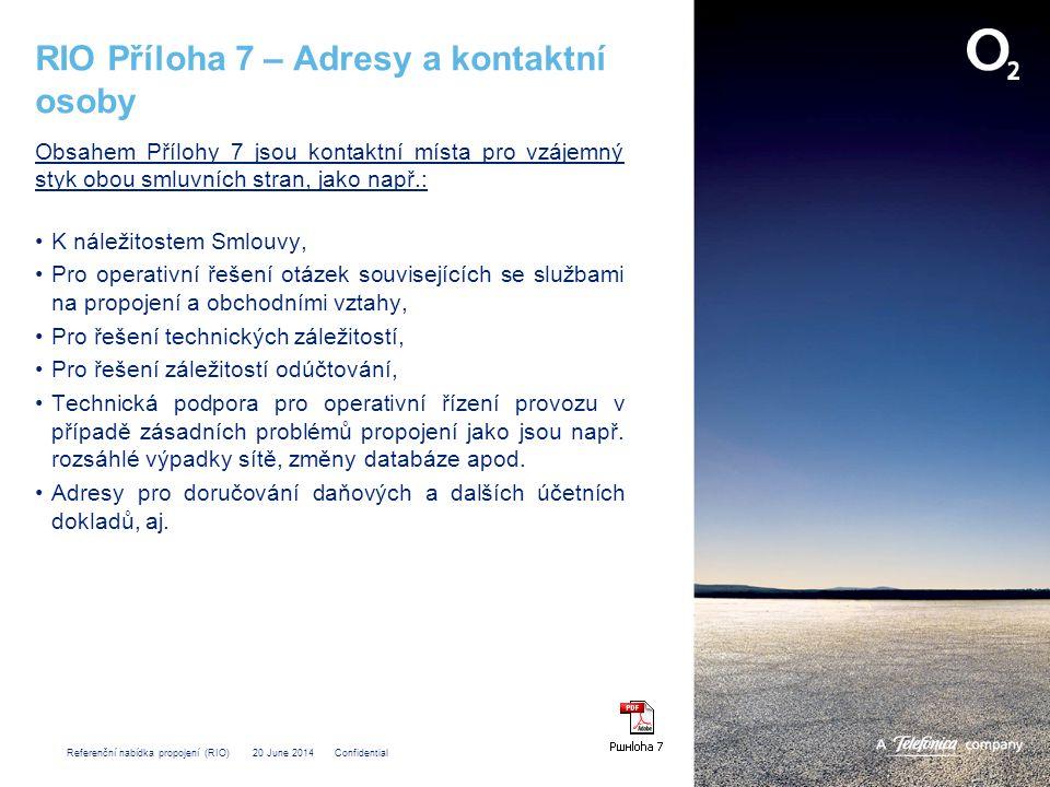 Referenční nabídka propojení (RIO) 20 June 2014 Confidential RIO Příloha 7 – Adresy a kontaktní osoby Obsahem Přílohy 7 jsou kontaktní místa pro vzájemný styk obou smluvních stran, jako např.: •K náležitostem Smlouvy, •Pro operativní řešení otázek souvisejících se službami na propojení a obchodními vztahy, •Pro řešení technických záležitostí, •Pro řešení záležitostí odúčtování, •Technická podpora pro operativní řízení provozu v případě zásadních problémů propojení jako jsou např.