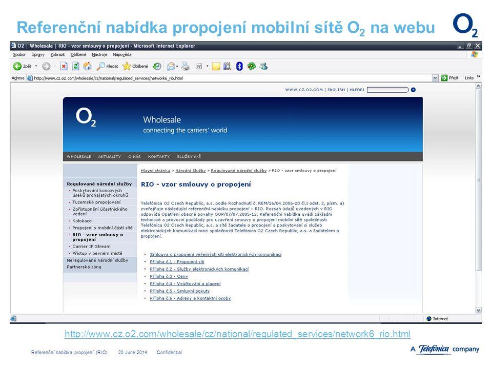 Referenční nabídka propojení (RIO) 20 June 2014 Confidential Referenční nabídka propojení mobilní sítě O 2 na webu http://www.cz.o2.com/wholesale/cz/national/regulated_services/network6_rio.html