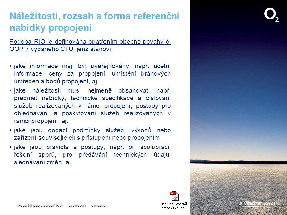 Referenční nabídka propojení (RIO) 20 June 2014 Confidential Přílohy referenční nabídky propojení pevné sítě O 2 RIO obsahuje tyto přílohy: •Smlouva o ochraně obchodního tajemství •Tělo smlouvy •Příloha 1 – Služby a ceny •Příloha 2 – Technické specifikace •Příloha 3 – Procedury •Příloha 4 – Účtování a placení •Příloha 5 – Smluvní pokuty •Příloha 6 – Definice technických a provozních pojmů •Příloha 7 – Adresy a kontaktní osoby