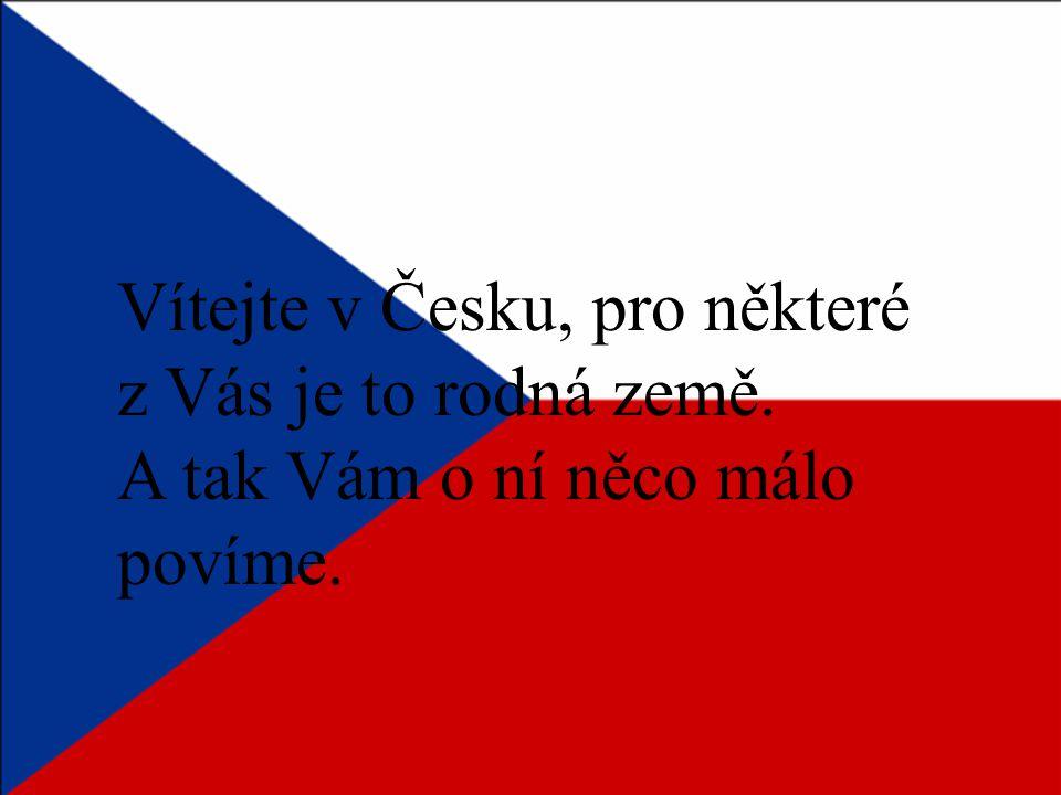 Vítejte v Česku, pro některé z Vás je to rodná země. A tak Vám o ní něco málo povíme.