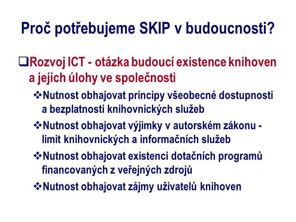 Proč potřebujeme SKIP v budoucnosti?  Rozvoj ICT - otázka budoucí existence knihoven a jejich úlohy ve společnosti  Nutnost obhajovat principy všeob