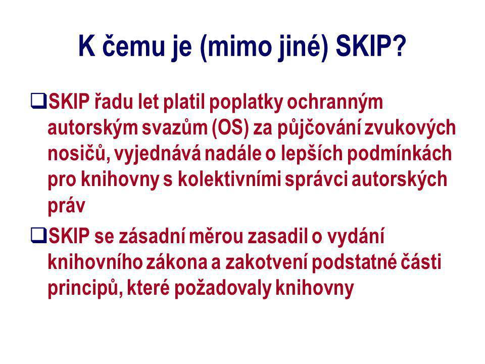 K čemu je (mimo jiné) SKIP?  SKIP řadu let platil poplatky ochranným autorským svazům (OS) za půjčování zvukových nosičů, vyjednává nadále o lepších