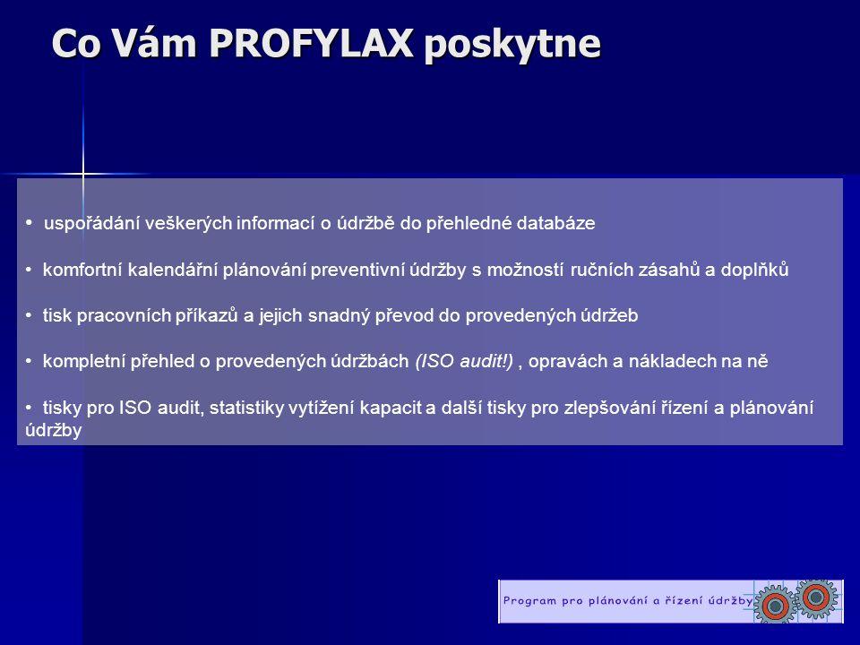Co Vám PROFYLAX poskytne • uspořádání veškerých informací o údržbě do přehledné databáze • komfortní kalendářní plánování preventivní údržby s možností ručních zásahů a doplňků • tisk pracovních příkazů a jejich snadný převod do provedených údržeb • kompletní přehled o provedených údržbách (ISO audit!), opravách a nákladech na ně • tisky pro ISO audit, statistiky vytížení kapacit a další tisky pro zlepšování řízení a plánování údržby