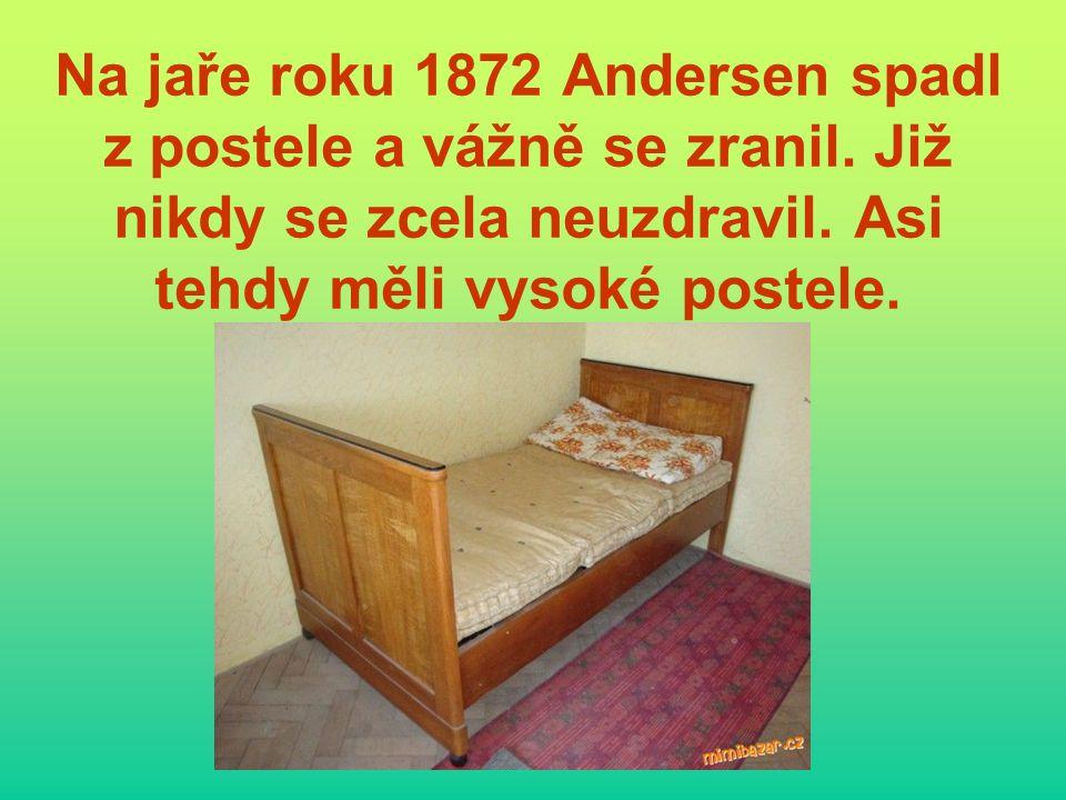 Na jaře roku 1872 Andersen spadl z postele a vážně se zranil. Již nikdy se zcela neuzdravil. Asi tehdy měli vysoké postele.