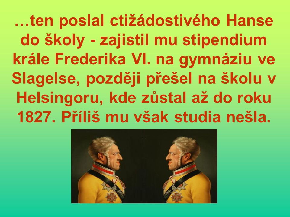 …ten poslal ctižádostivého Hanse do školy - zajistil mu stipendium krále Frederika VI. na gymnáziu ve Slagelse, později přešel na školu v Helsingoru,