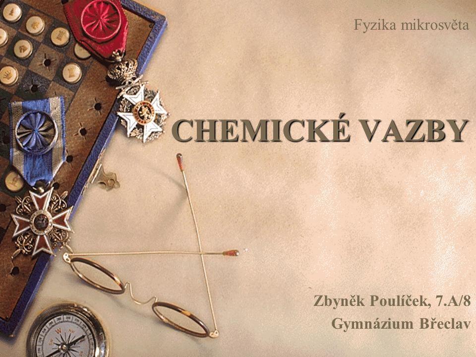 CHEMICKÉ VAZBY Zbyněk Poulíček, 7.A/8 Gymnázium Břeclav Fyzika mikrosvěta
