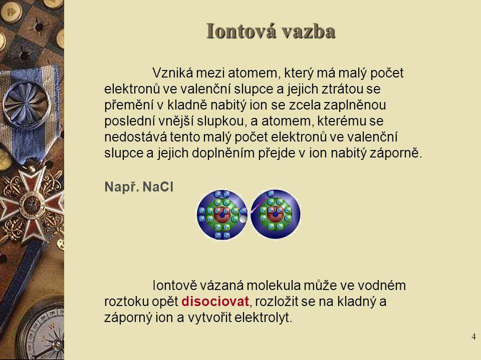 4 Iontová vazba Vzniká mezi atomem, který má malý počet elektronů ve valenční slupce a jejich ztrátou se přemění v kladně nabitý ion se zcela zaplněno