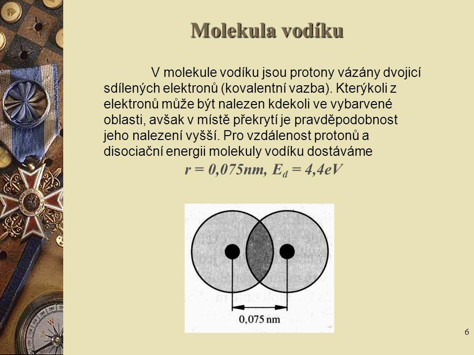 6 Molekula vodíku V molekule vodíku jsou protony vázány dvojicí sdílených elektronů (kovalentní vazba). Kterýkoli z elektronů může být nalezen kdekoli
