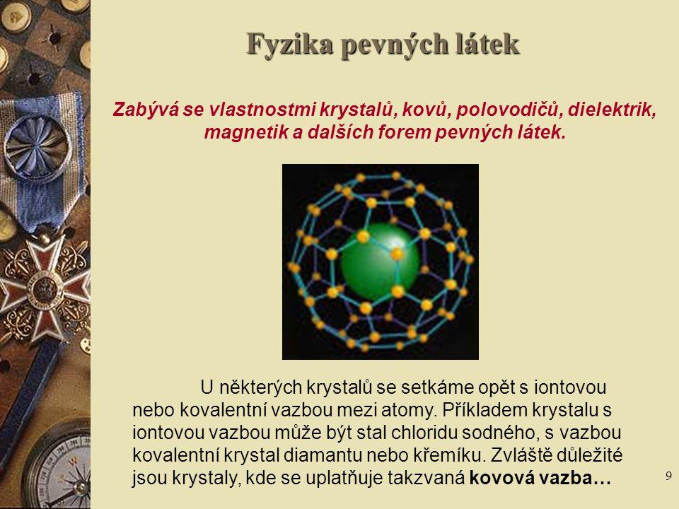 9 Fyzika pevných látek Zabývá se vlastnostmi krystalů, kovů, polovodičů, dielektrik, magnetik a dalších forem pevných látek. U některých krystalů se s