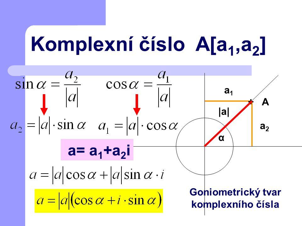 + A Komplexní číslo A[a 1,a 2 ] α a2a2 a1a1 |a||a| a= a 1 +a 2 i Goniometrický tvar komplexního čísla