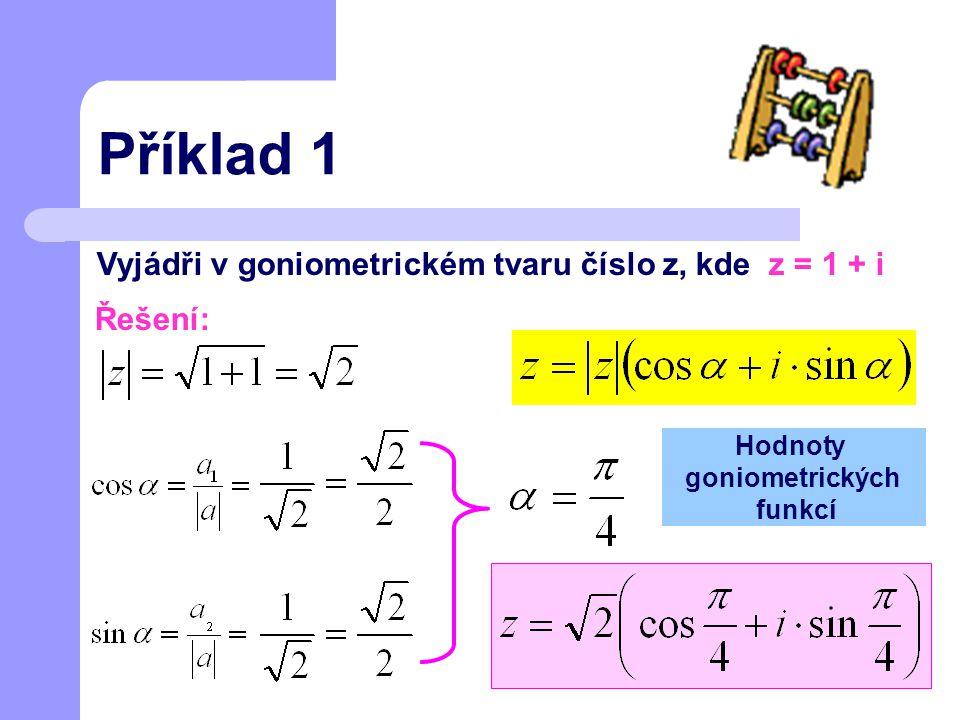 Příklad 1 Vyjádři v goniometrickém tvaru číslo z, kde z = 1 + i Řešení: Hodnoty goniometrických funkcí