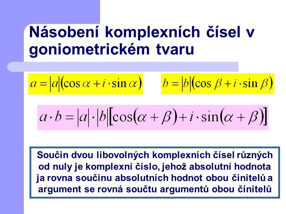 Násobení komplexních čísel v goniometrickém tvaru Součin dvou libovolných komplexních čísel různých od nuly je komplexní číslo, jehož absolutní hodnot