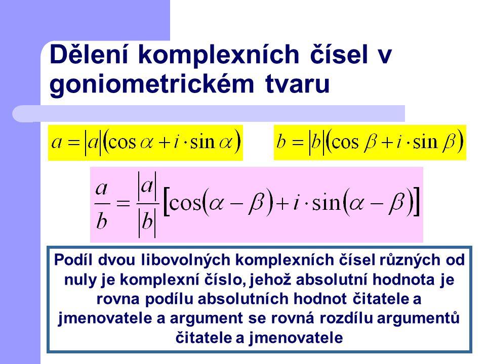 Dělení komplexních čísel v goniometrickém tvaru Podíl dvou libovolných komplexních čísel různých od nuly je komplexní číslo, jehož absolutní hodnota j