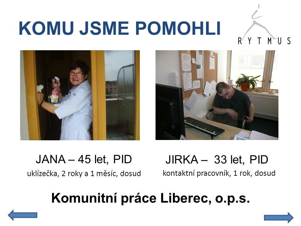 KOMU JSME POMOHLI kontaktní pracovník, 1 rok, dosud Komunitní práce Liberec, o.p.s. JANA – 45 let, PID uklízečka, 2 roky a 1 měsíc, dosud JIRKA – 33 l