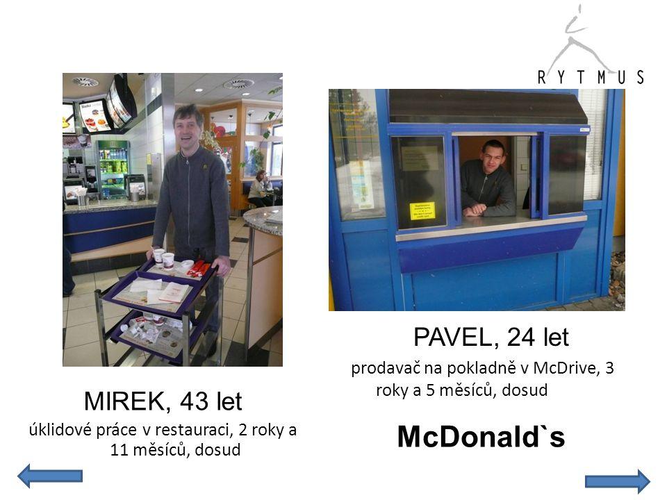 MIREK, 43 let úklidové práce v restauraci, 2 roky a 11 měsíců, dosud PAVEL, 24 let prodavač na pokladně v McDrive, 3 roky a 5 měsíců, dosud McDonald`s