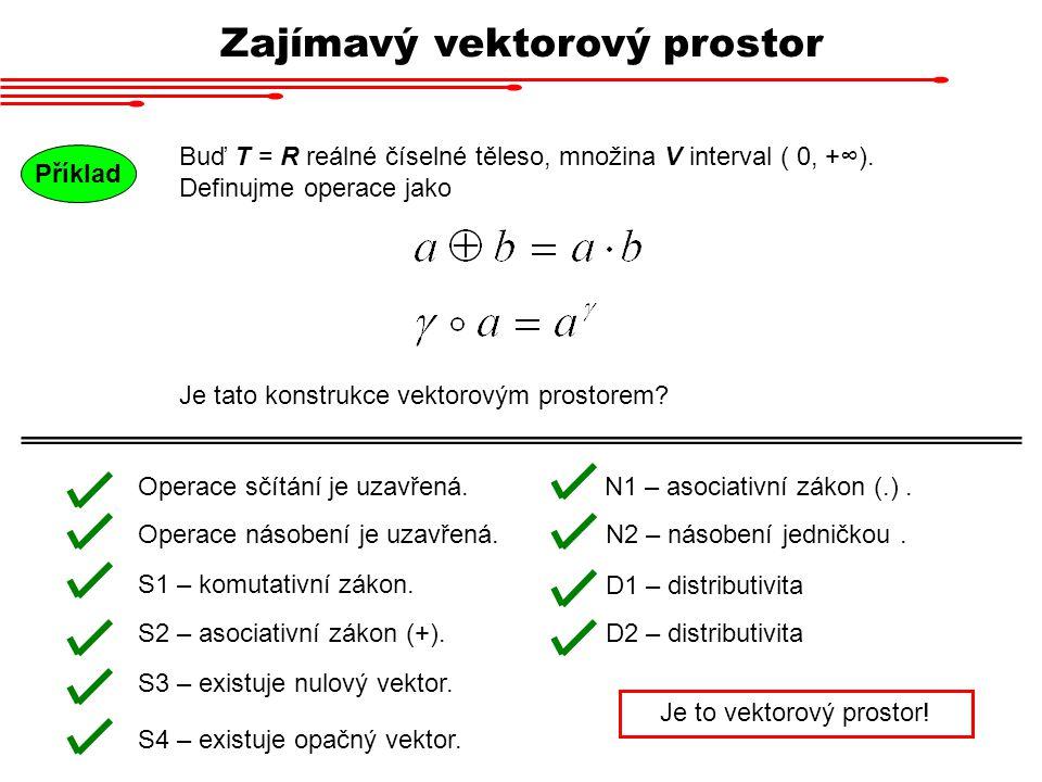 Zajímavý vektorový prostor Buď T = R reálné číselné těleso, množina V interval ( 0, +∞). Definujme operace jako Příklad Je tato konstrukce vektorovým
