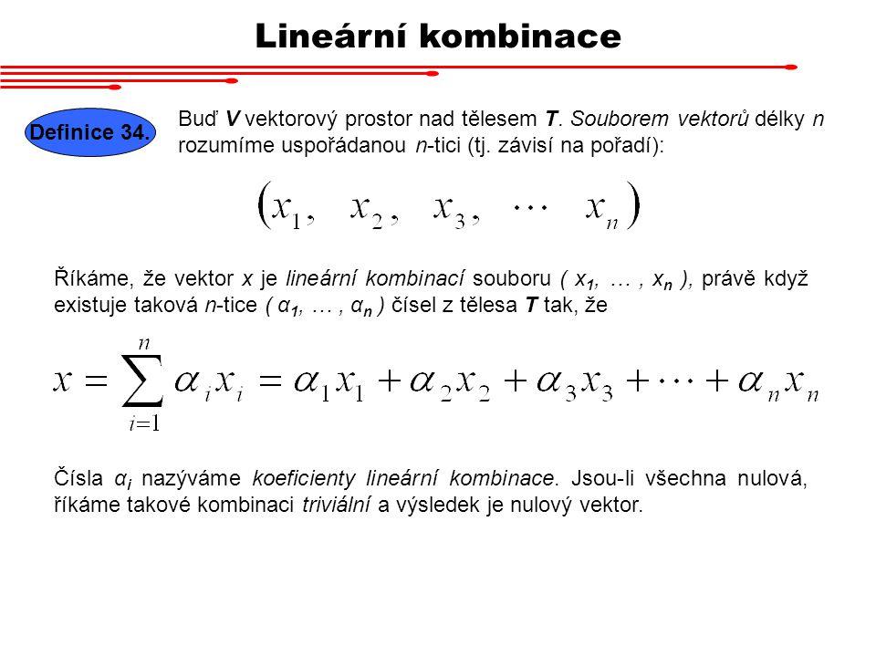 Lineární kombinace Buď V vektorový prostor nad tělesem T. Souborem vektorů délky n rozumíme uspořádanou n-tici (tj. závisí na pořadí): Definice 34. Ří