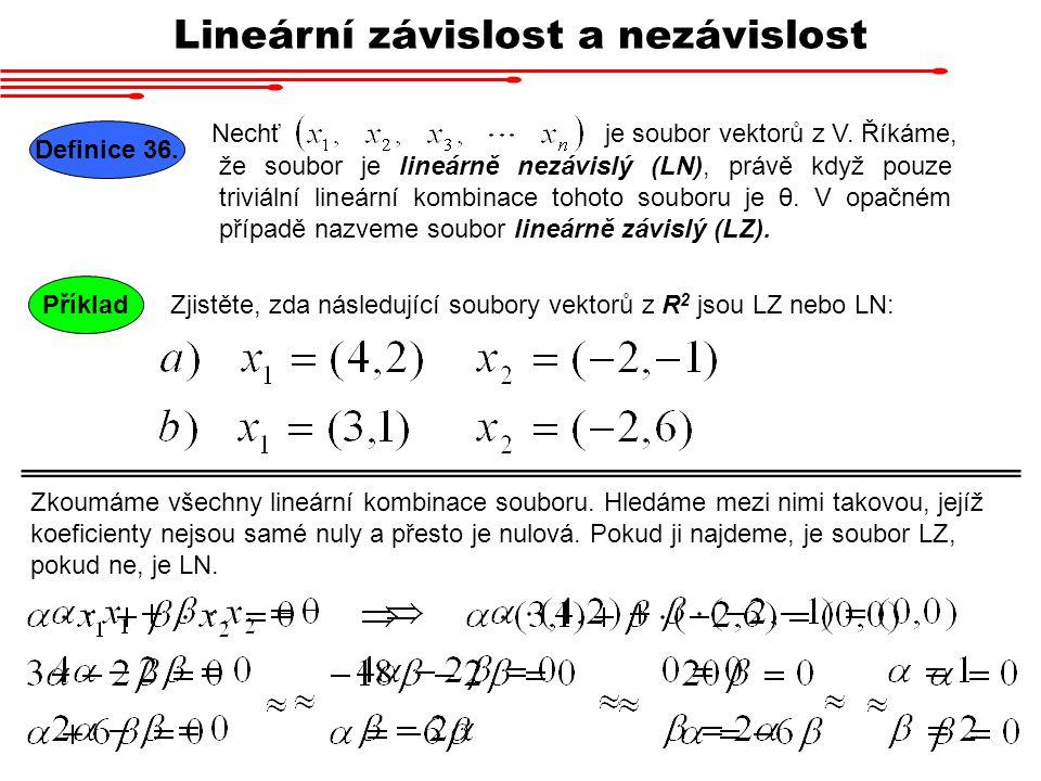 Lineární závislost a nezávislost Nechť Definice 36. je soubor vektorů z V. Říkáme, že soubor je lineárně nezávislý (LN), právě když pouze triviální li