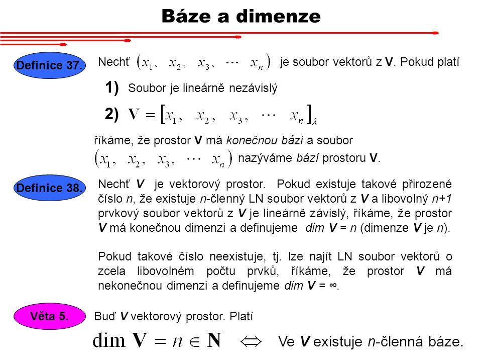Báze a dimenze Nechť Definice 37. je soubor vektorů z V. Pokud platí říkáme, že prostor V má konečnou bázi a soubor 1) 2) Soubor je lineárně nezávislý