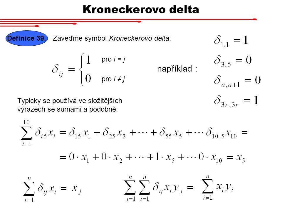 Kroneckerovo delta pro i = j například : Definice 39. Zaveďme symbol Kroneckerovo delta: pro i ≠ j Typicky se používá ve složitějších výrazech se suma