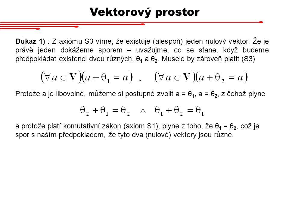 Vektorový prostor Důkaz 1) : Z axiómu S3 víme, že existuje (alespoň) jeden nulový vektor. Že je právě jeden dokážeme sporem – uvažujme, co se stane, k