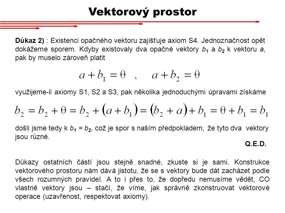 Vektorový prostor Důkaz 2) : Existenci opačného vektoru zajišťuje axiom S4. Jednoznačnost opět dokážeme sporem. Kdyby existovaly dva opačné vektory b