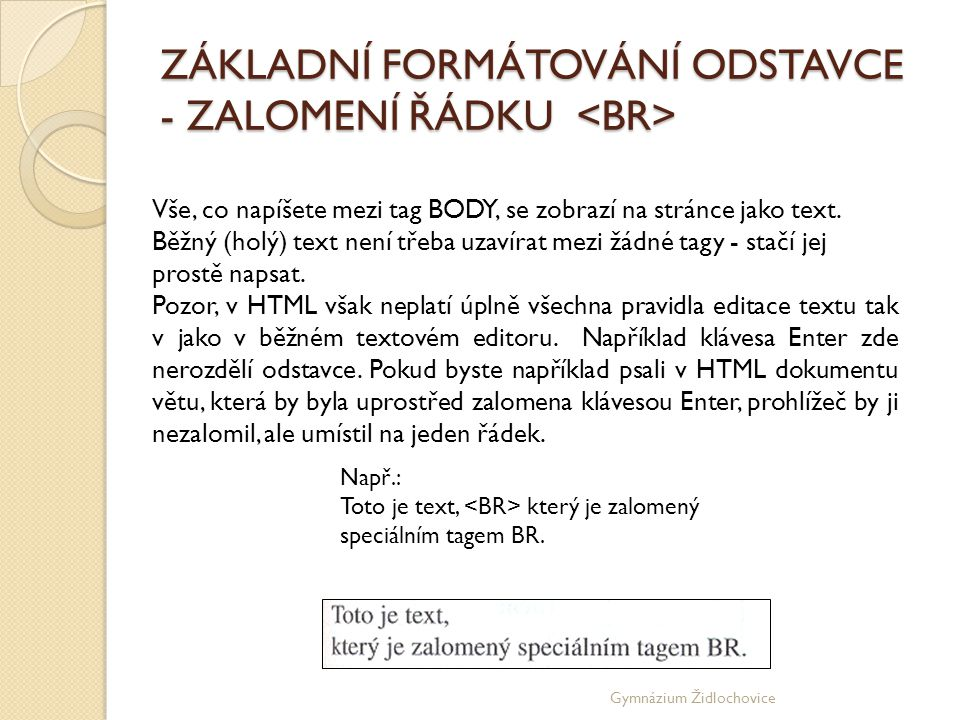 Gymnázium Židlochovice ZÁKLADNÍ FORMÁTOVÁNÍ ODSTAVCE - ZALOMENÍ ŘÁDKU ZÁKLADNÍ FORMÁTOVÁNÍ ODSTAVCE - ZALOMENÍ ŘÁDKU Vše, co napíšete mezi tag BODY, se zobrazí na stránce jako text.