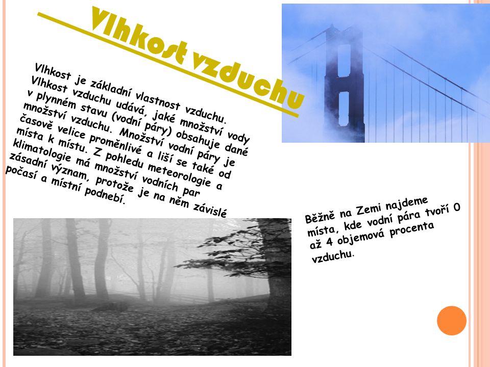 Vlhkost vzduchu Vlhkost je základní vlastnost vzduchu. Vlhkost vzduchu udává, jaké množství vody v plynném stavu (vodní páry) obsahuje dané množství v