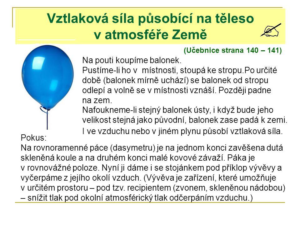 Vztlaková síla působící na těleso v atmosféře Země (Učebnice strana 140 – 141) Na pouti koupíme balonek. Pustíme-li ho v místnosti, stoupá ke stropu.P