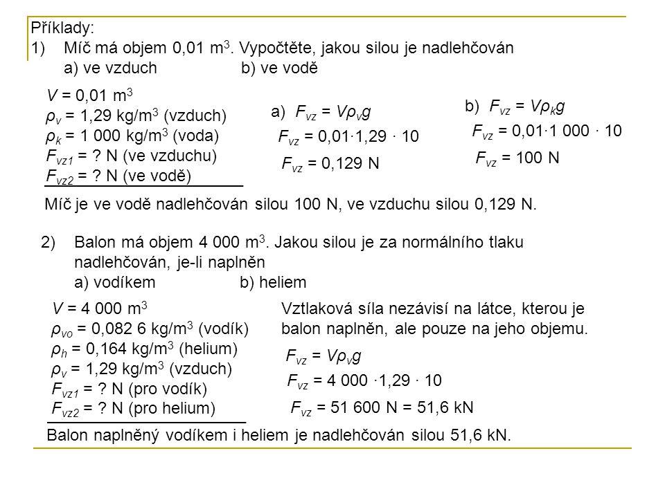 Příklady: 1)Míč má objem 0,01 m 3. Vypočtěte, jakou silou je nadlehčován a) ve vzduch b) ve vodě V = 0,01 m 3 ρ v = 1,29 kg/m 3 (vzduch) ρ k = 1 000 k