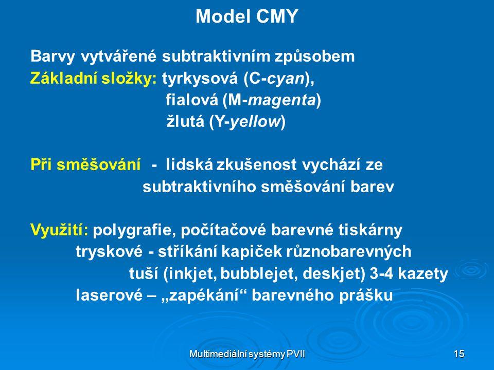 Multimediální systémy PVII 15 Model CMY Barvy vytvářené subtraktivním způsobem Základní složky: tyrkysová (C-cyan), fialová (M-magenta) žlutá (Y-yello