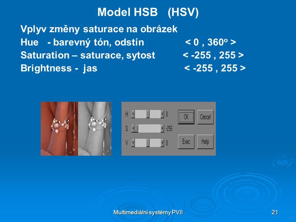 Multimediální systémy PVII 21 Model HSB (HSV) Vplyv změny saturace na obrázek Hue - barevný tón, odstín Saturation – saturace, sytost Brightness - jas