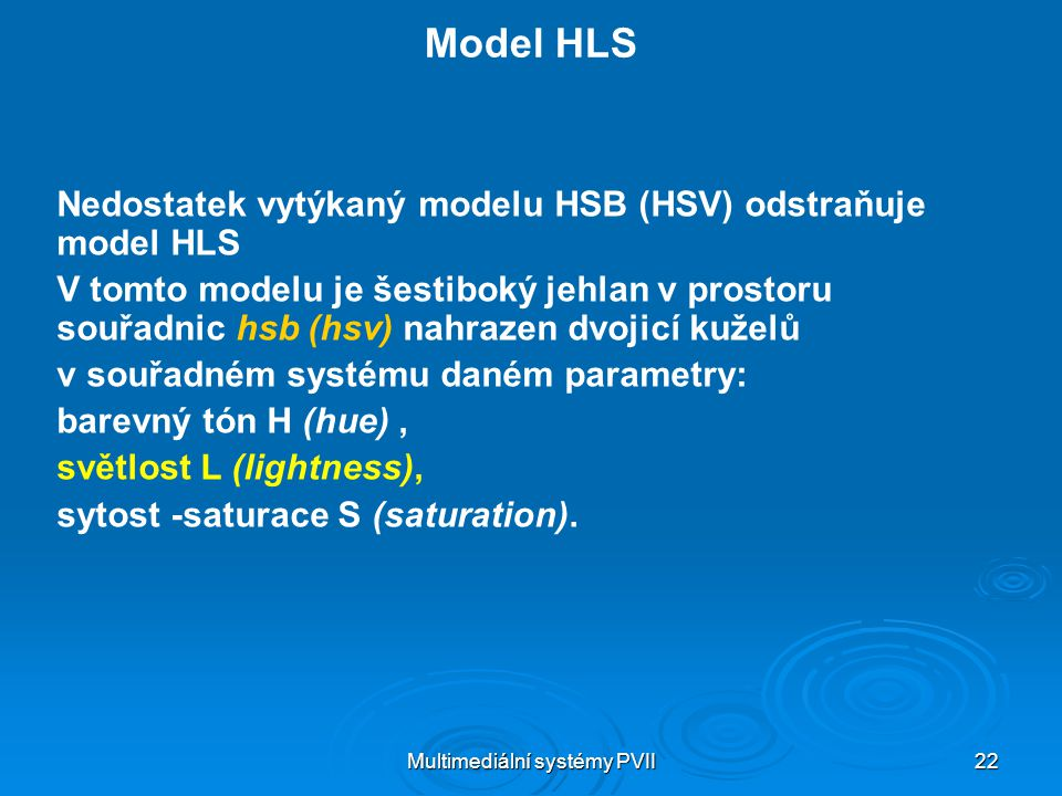 Multimediální systémy PVII 22 Model HLS Nedostatek vytýkaný modelu HSB (HSV) odstraňuje model HLS V tomto modelu je šestiboký jehlan v prostoru souřad