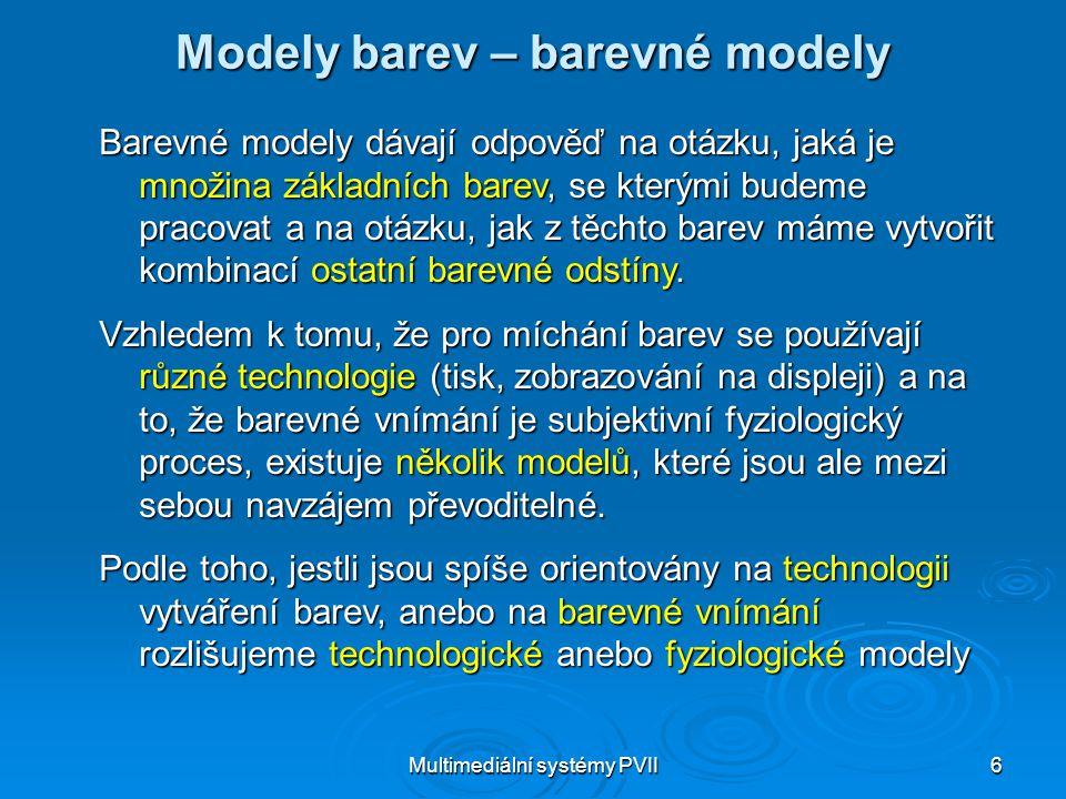 Multimediální systémy PVII6 Modely barev – barevné modely Barevné modely dávají odpověď na otázku, jaká je množina základních barev, se kterými budeme