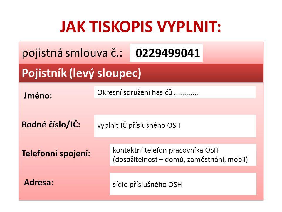 JAK TISKOPIS VYPLNIT: pojistná smlouva č.: 0229499041 Pojistník (levý sloupec) Okresní sdružení hasičů............ vyplnit IČ příslušného OSH kontaktn
