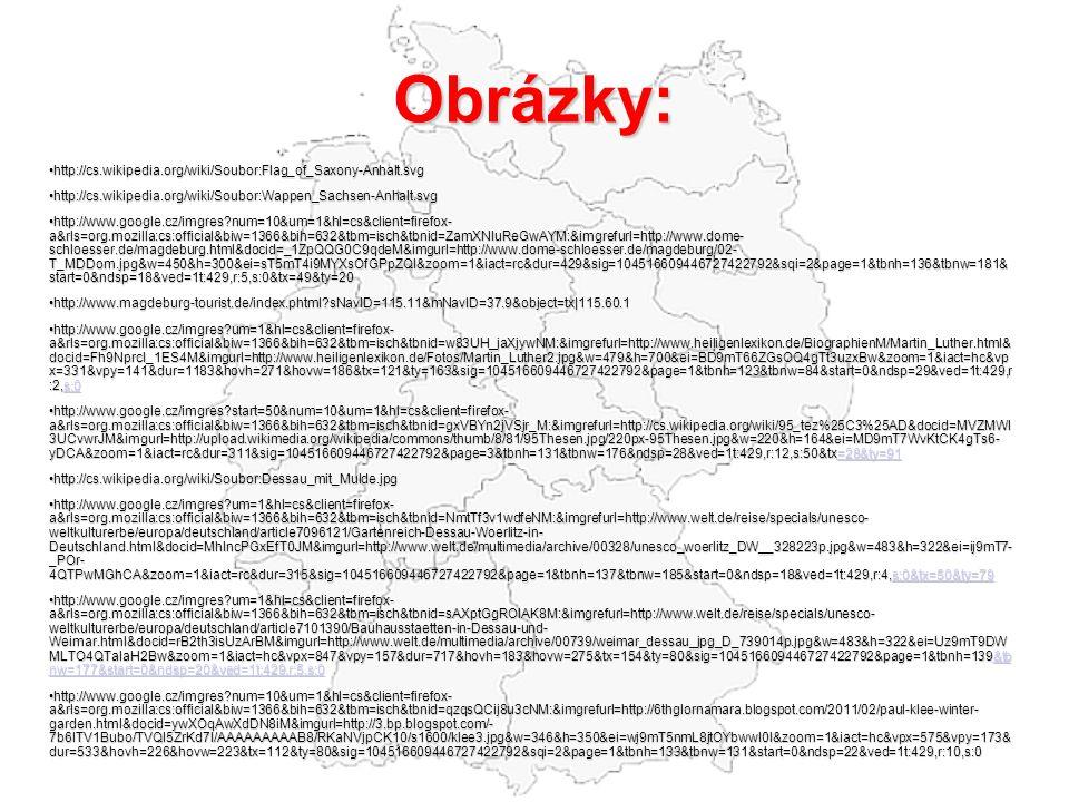 Obrázky: • http://cs.wikipedia.org/wiki/Soubor:Flag_of_Saxony-Anhalt.svg • http://cs.wikipedia.org/wiki/Soubor:Wappen_Sachsen-Anhalt.svg • http://www.google.cz/imgres?num=10&um=1&hl=cs&client=firefox- a&rls=org.mozilla:cs:official&biw=1366&bih=632&tbm=isch&tbnid=ZamXNIuReGwAYM:&imgrefurl=http://www.dome- schloesser.de/magdeburg.html&docid=_1ZpQQG0C9qdeM&imgurl=http://www.dome-schloesser.de/magdeburg/02- T_MDDom.jpg&w=450&h=300&ei=sT5mT4i9MYXsOfGPpZQI&zoom=1&iact=rc&dur=429&sig=104516609446727422792&sqi=2&page=1&tbnh=136&tbnw=181& start=0&ndsp=18&ved=1t:429,r:5,s:0&tx=49&ty=20 • http://www.magdeburg-tourist.de/index.phtml?sNavID=115.11&mNavID=37.9&object=tx|115.60.1 • http://www.google.cz/imgres?um=1&hl=cs&client=firefox- a&rls=org.mozilla:cs:official&biw=1366&bih=632&tbm=isch&tbnid=w83UH_jaXjywNM:&imgrefurl=http://www.heiligenlexikon.de/BiographienM/Martin_Luther.html& docid=Fh9NprcI_1ES4M&imgurl=http://www.heiligenlexikon.de/Fotos/Martin_Luther2.jpg&w=479&h=700&ei=BD9mT66ZGsOQ4gTt3uzxBw&zoom=1&iact=hc&vp x=331&vpy=141&dur=1183&hovh=271&hovw=186&tx=121&ty=163&sig=104516609446727422792&page=1&tbnh=123&tbnw=84&start=0&ndsp=29&ved=1t:429,r :2,s:0 s:0 • http://www.google.cz/imgres?start=50&num=10&um=1&hl=cs&client=firefox- a&rls=org.mozilla:cs:official&biw=1366&bih=632&tbm=isch&tbnid=gxVBYn2jVSjr_M:&imgrefurl=http://cs.wikipedia.org/wiki/95_tez%25C3%25AD&docid=MVZMWl 3UCvwrJM&imgurl=http://upload.wikimedia.org/wikipedia/commons/thumb/8/81/95Thesen.jpg/220px-95Thesen.jpg&w=220&h=164&ei=MD9mT7WvKtCK4gTs6- yDCA&zoom=1&iact=rc&dur=311&sig=104516609446727422792&page=3&tbnh=131&tbnw=176&ndsp=28&ved=1t:429,r:12,s:50&tx=28&ty=91 =28&ty=91 • http://cs.wikipedia.org/wiki/Soubor:Dessau_mit_Mulde.jpg • http://www.google.cz/imgres?um=1&hl=cs&client=firefox- a&rls=org.mozilla:cs:official&biw=1366&bih=632&tbm=isch&tbnid=NmtTf3v1wdfeNM:&imgrefurl=http://www.welt.de/reise/specials/unesco- weltkulturerbe/europa/deutschland/article7096121/Gartenreich-Dessau-Woerlitz-in- Deutschland.html&d