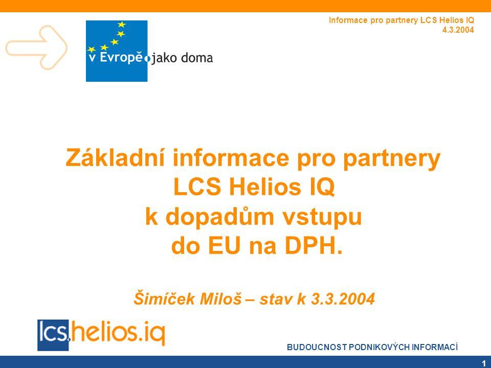 BUDOUCNOST PODNIKOVÝCH INFORMACÍ 1 Základní informace pro partnery LCS Helios IQ k dopadům vstupu do EU na DPH. Šimíček Miloš – stav k 3.3.2004 Inform