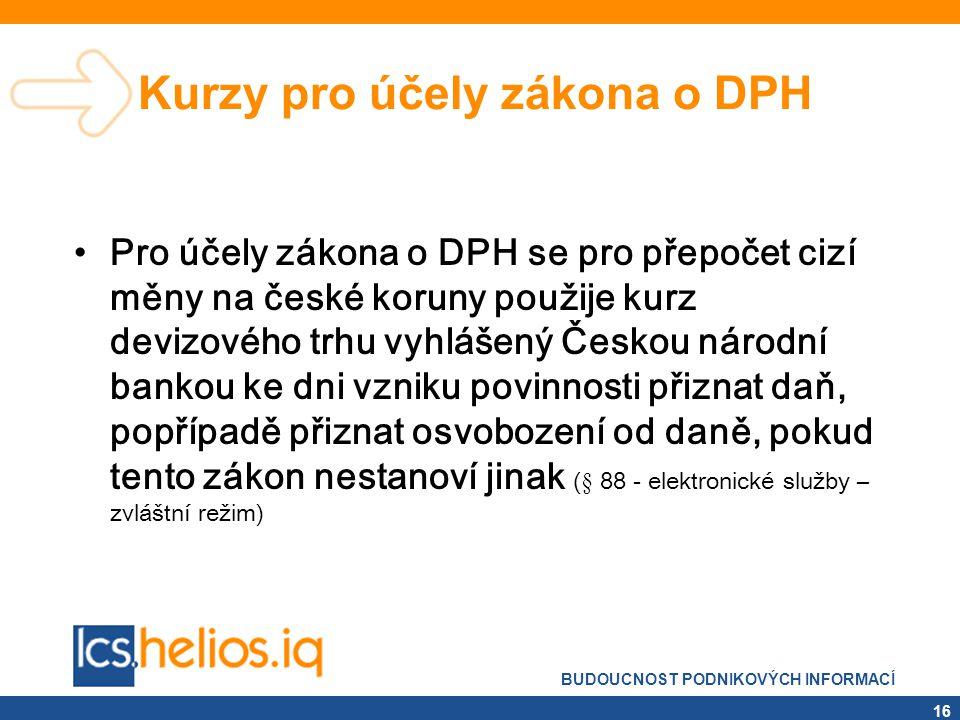 BUDOUCNOST PODNIKOVÝCH INFORMACÍ 16 Kurzy pro účely zákona o DPH •Pro účely zákona o DPH se pro přepočet cizí měny na české koruny použije kurz devizo
