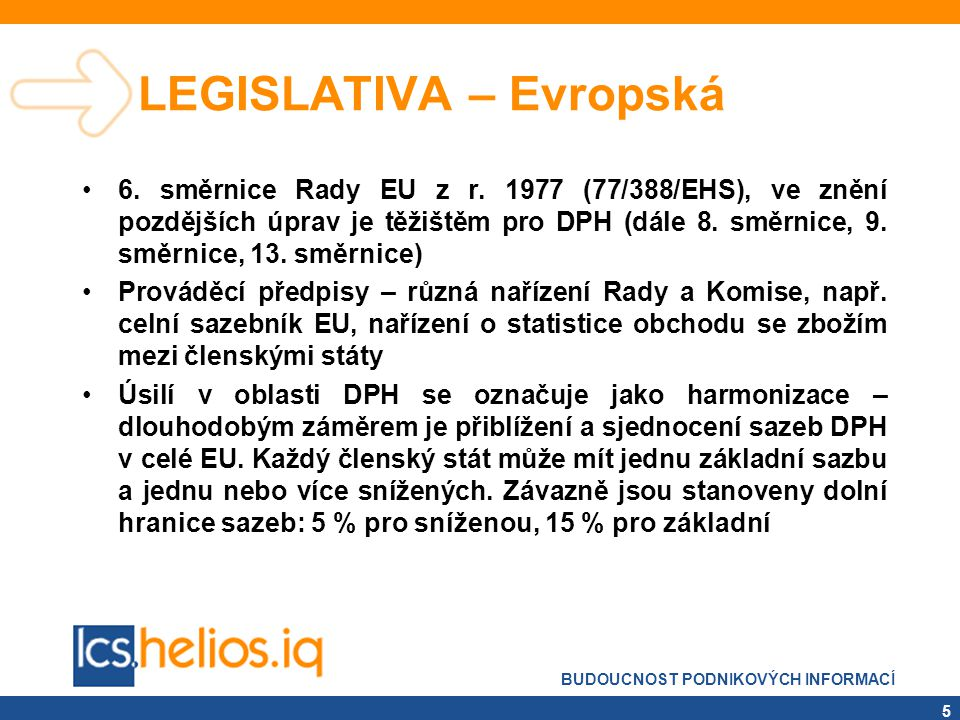 BUDOUCNOST PODNIKOVÝCH INFORMACÍ 5 LEGISLATIVA – Evropská •6. směrnice Rady EU z r. 1977 (77/388/EHS), ve znění pozdějších úprav je těžištěm pro DPH (