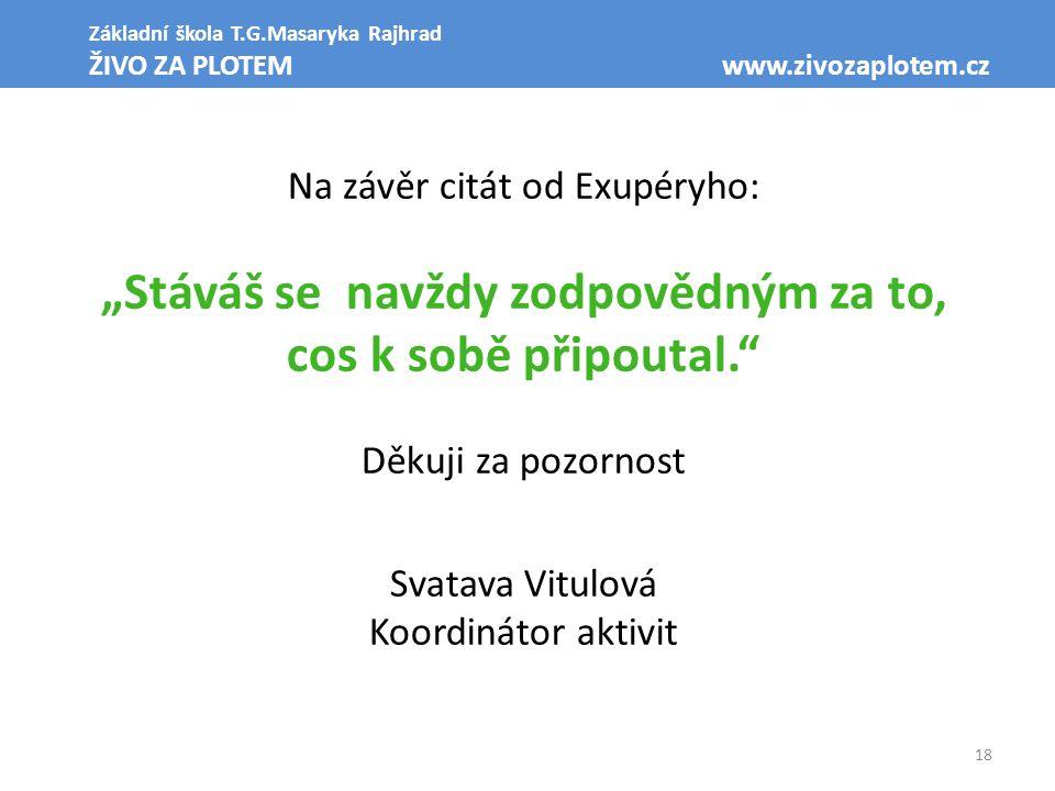 """18 Základní škola T.G.Masaryka Rajhrad ŽIVO ZA PLOTEM www.zivozaplotem.cz Na závěr citát od Exupéryho: """"Stáváš se navždy zodpovědným za to, cos k sobě"""