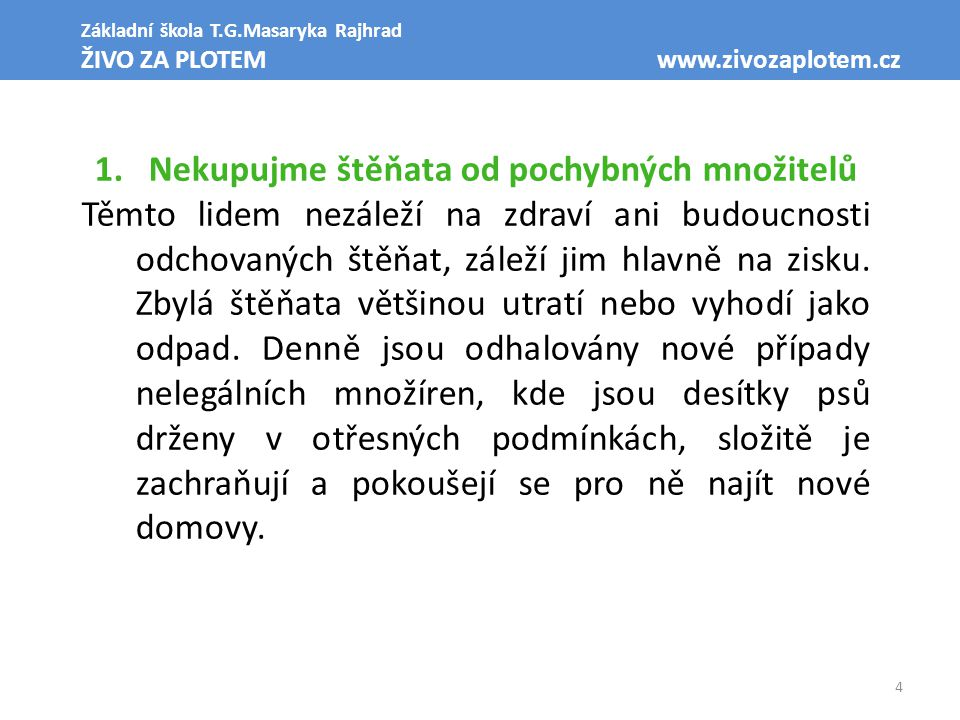 4 Základní škola T.G.Masaryka Rajhrad ŽIVO ZA PLOTEM www.zivozaplotem.cz 1.Nekupujme štěňata od pochybných množitelů Těmto lidem nezáleží na zdraví ani budoucnosti odchovaných štěňat, záleží jim hlavně na zisku.
