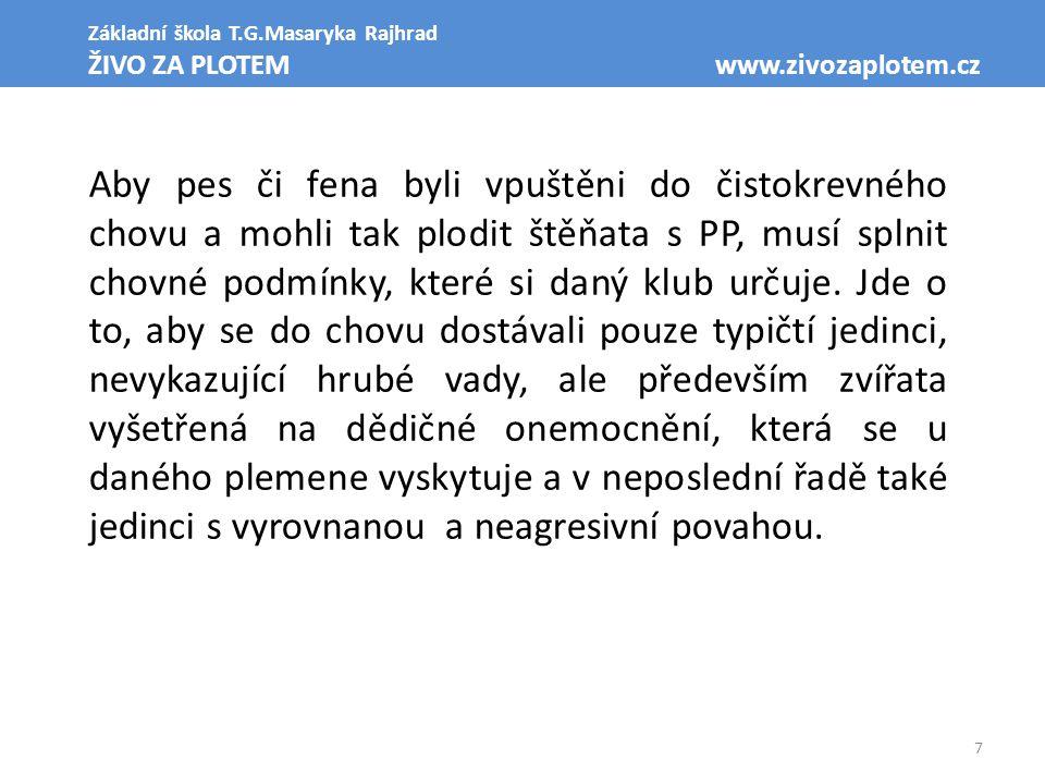 7 Základní škola T.G.Masaryka Rajhrad ŽIVO ZA PLOTEM www.zivozaplotem.cz Aby pes či fena byli vpuštěni do čistokrevného chovu a mohli tak plodit štěňata s PP, musí splnit chovné podmínky, které si daný klub určuje.