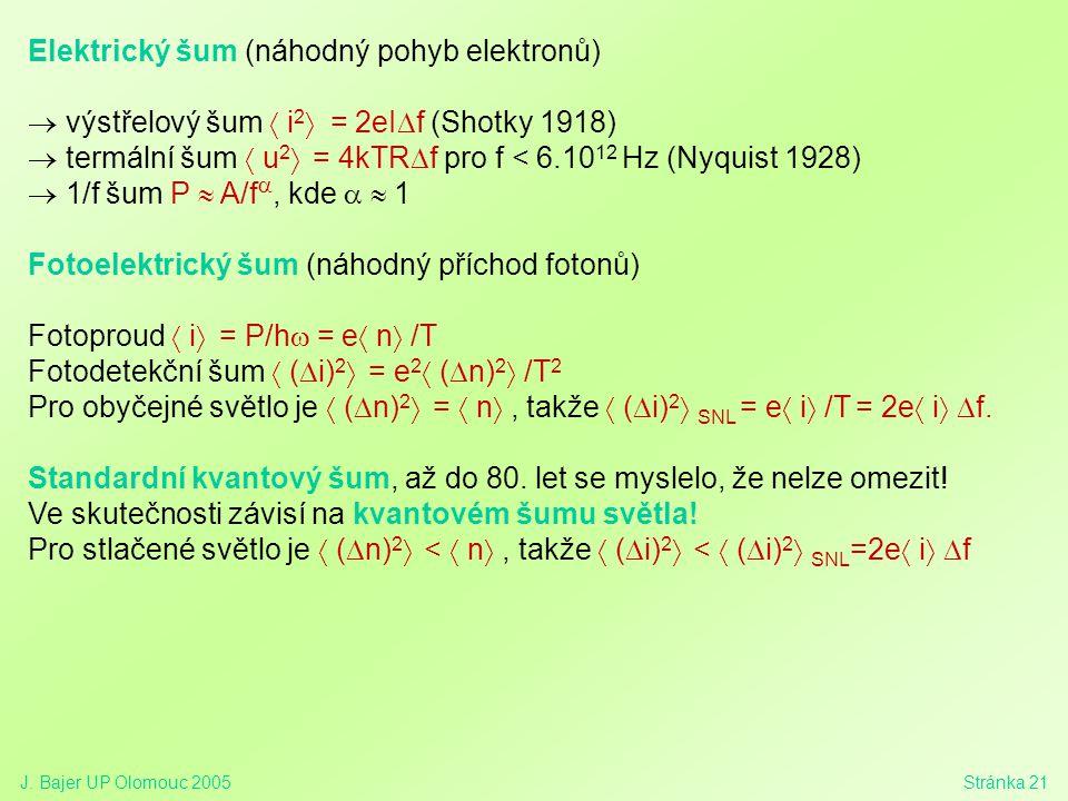 J. Bajer UP Olomouc 2005Stránka 21 Elektrický šum (náhodný pohyb elektronů)  výstřelový šum  i 2  = 2eI  f (Shotky 1918)  termální šum  u 2  =