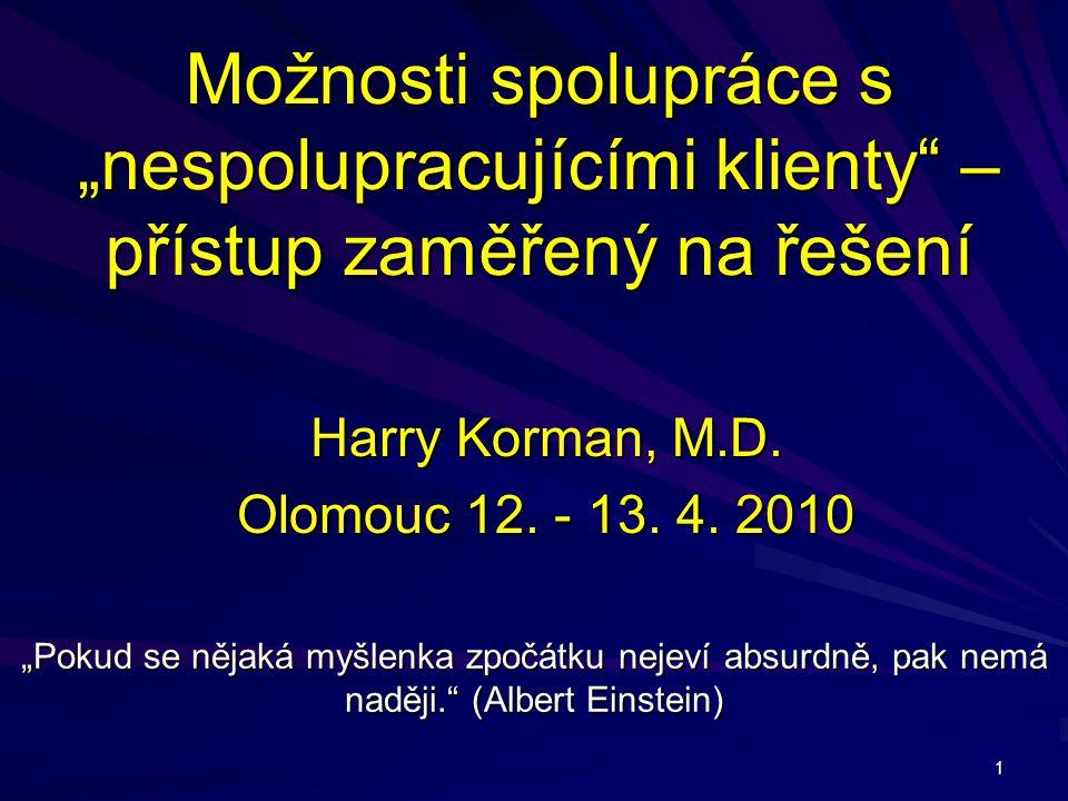 """1 Možnosti spolupráce s """"nespolupracujícími klienty – přístup zaměřený na řešení """"Pokud se nějaká myšlenka zpočátku nejeví absurdně, pak nemá naději. (Albert Einstein) Harry Korman, M.D."""
