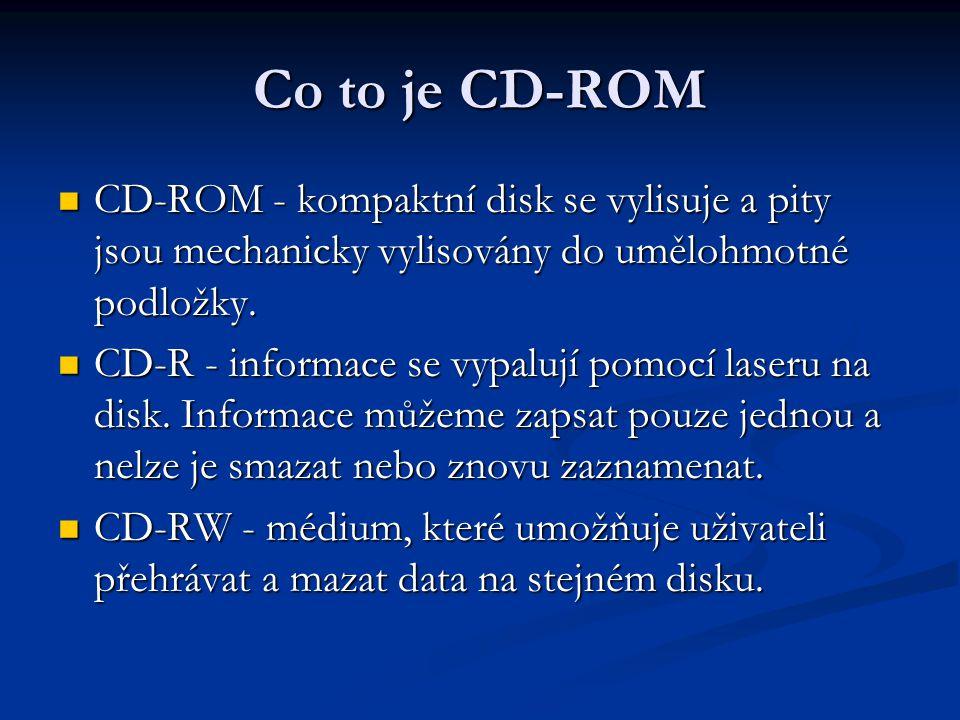 Co to je CD-ROM  CD-ROM - kompaktní disk se vylisuje a pity jsou mechanicky vylisovány do umělohmotné podložky.  CD-R - informace se vypalují pomocí